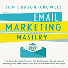 Email Marketing Mastery: The Step-By-Step System for Building an Email List of Raving Fans Who Buy From You and Share Your Message