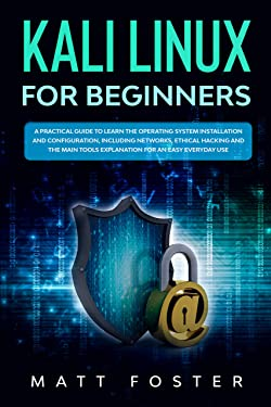 Kali Linux for Beginners: A Practical Guide to Learn the Operating System Installation and configuration, including Networks, Ethical Hacking and the Main Tools Explanation for an Easy Everyday Use