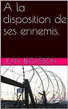 A la disposition de ses ennemis. (French Edition)