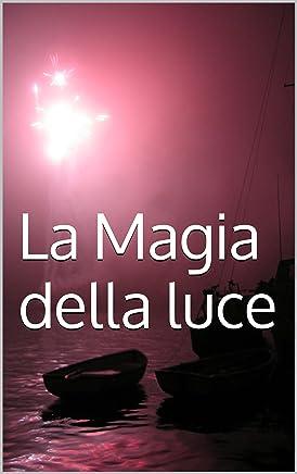 La Magia della luce (Vol. 1): Come usare la magia per trasformare la tua vita (Preparazione alla Magia)