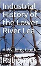 Industrial History of the Lower River Lea: A Walking Guide