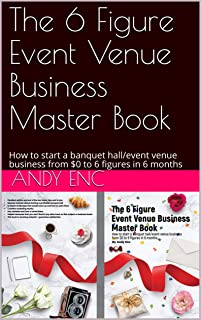 The 6 Figure Event Venue Business Master Book: How to start a banquet hall/event venue business from $0 to 6 figures in 6 months