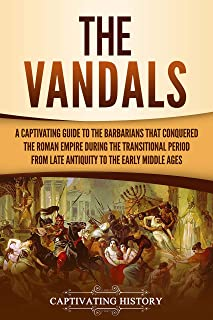The Vandals: A Captivating Guide to the Barbarians That Conquered the Roman Empire During the Transitional Period from Lat...