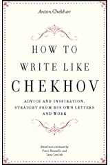 How to Write Like Chekhov: Advice and Inspiration, Straight from His Own Letters and Work Kindle Edition