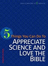 5 Things You Can Do to Appreciate Science and Love the Bible (You Can Do It)