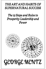 The Art & Habits of Supernatural Success - The 12 Steps and Rules to Prosperity Leadership and Power Kindle Edition