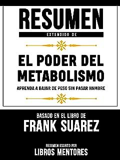 Resumen Extendido De El Poder Del Metabolismo: Aprenda A Bajar De Peso Sin Pasar Hambre – Basado En El Libro De Frank Suarez (Spanish Edition)