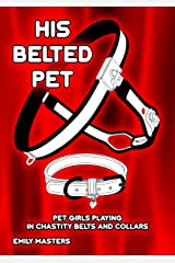 His Belted Pet: Pet Girls Playing In Chastity Belts and Collars Kindle Edition