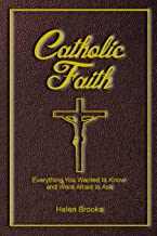 Catholic Faith: Everything You Wanted to Know about and Were Afraid to Ask