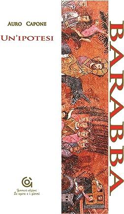 Barabba: Unipotesi (Le opere e i giorni / Letteratura e Storia Vol. 1)