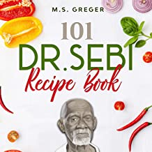 Dr. Sebi Recipe Book: 101 Tasty and Easy-Made Cell Foods for Detox, Cleanse, and Revitalizing Your Body and Soul Using the Dr. Sebi Food List and Products (Dr. Sebi's Recipe Book Series, Book 1)