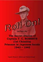 Roll On!: The Secret Diaries of Captain T.C. ROBERTS (1st Chindits)  Prisoner in Japanese hands 1943 - 1945 (Roll On!  The Secret Diaries of Captain T.C. ...  Prisoner in Japanese hands 1943 - 1945)