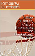 See Faster, Vision Exercises for Basketball Players: Shoot Precisely, Score More, Dribble Faster, Pass Accurately, and Con...