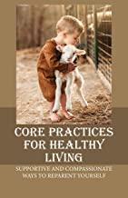 Core Practices For Healthy Living: Supportive And Compassionate Ways To Reparent Yourself: The Exact Emotional (English Ed...