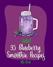 Hello! 95 Blueberry Smoothie Recipes: Best Blueberry Smoothie Cookbook Ever For Beginners [Superfood Smoothie Cookbook, Vegetable And Fruit Smoothie Recipe, Simple Green Smoothies Cookbook] [Book 1]