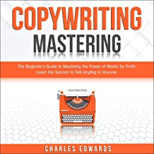 Copywriting Mastery: The Beginner's Guide to Mastering the Power of Words for Profit. Learn the Secrets to Sell Anything to Anyone. (Influencer and Online Strategies. Make Money from Home 2020, Book 7)