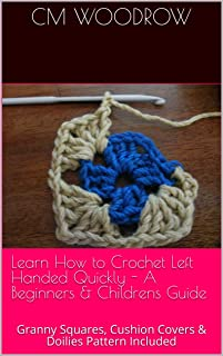 Learn How to Crochet Left Handed Quickly - A Beginners & Childrens Guide: Granny Squares, Cushion Covers & Doilies Pattern Included