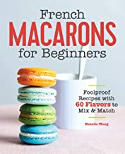 French Macarons for Beginners: Foolproof Recipes with 60 Flavors to Mix and Match (English Edition)