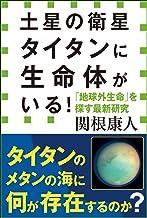 表紙: 土星の衛星タイタンに生命体がいる! 「地球外生命」を探す最新研究(小学館新書) | 関根康人