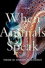 When Animals Speak: Toward an Interspecies Democracy (Animals in Context Book 1)