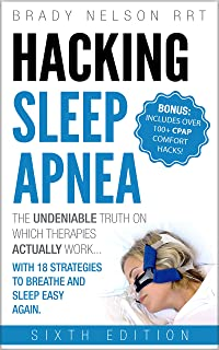 Hacking Sleep Apnea and CPAP Hacks - 6th Edition [2018] 18 Strategies to Breathe & Sleep Easy Again. Includes Bonus 100+ CPAP Comfort Hacks