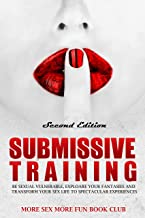 Submissive Training: Be Sexually Vulnerable, Explore Your Fantasies and Transform Your Sex Life With Spectacular Experiences