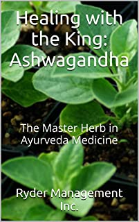 Healing with the King: Ashwagandha: The Master Herb in Ayurveda Medicine (Learning about Medicinal Herbs within India's Ayurvedic Medicine Book 4)