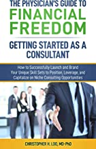 The Physician's Guide to Financial Freedom: Getting Started As A Consultant: How to Launch and Brand Your Unique Skill Sets to Position, Leverage, and Capitalize on Niche Consulting Opportunities