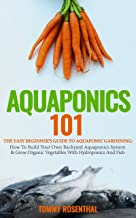Aquaponics 101: The Easy Beginner's Guide to Aquaponic Gardening:  How To Build Your Own Backyard Aquaponics System and Grow Organic Vegetables With Hydroponics And Fish (Gardening Books Book 1)