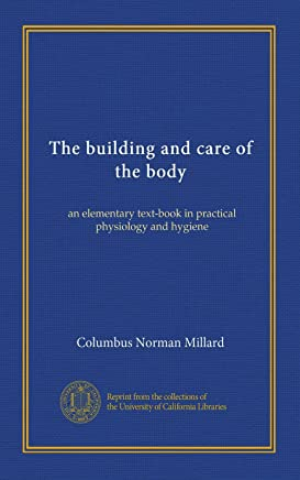 The building and care of the body: an elementary text-book in practical physiology and hygiene
