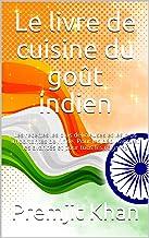 Le livre de cuisine du goût indien: Les recettes les plus délicieuses et les plus importantes de l'Inde. Pour les débutant...