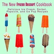 The New Frozen Dessert Cookbook: Delicious Ice Cream, Sorbet, Popsicle, and Ice Pop Recipes (2nd Edition)