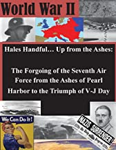 Hales Handful... Up from the Ashes: The Forgoing of the Seventh Air Force from the Ashes of Pearl Harbor to the Triumph of...