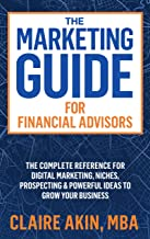 The Marketing Guide For Financial Advisors: The Complete Reference for Digital Marketing, Niches, Prospecting, and Powerful Ideas to Grow Your Business
