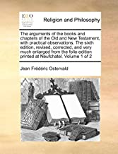 The arguments of the books and chapters of the Old and New Testament, with practical observations.  The sixth edition, revised, corrected, and very ... edition printed at Neufchatel. Volume 1 of 2