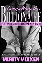 Compelling The Billionaire: A Steamy Billionaire Alpha Romance (Lust. Desire. Secrets. Obsession. Book 7)