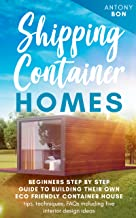 SHIPPING CONTAINER HOMES: Beginners' step -by - step guide to building their own eco-friendly container house - tips, tech...