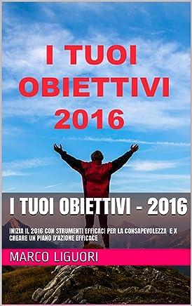 I TUOI OBIETTIVI - 2016: I Segreti degli Obiettivi Ben Formati - Motivazione e Gestione del Tempo - Come Fare del 2016 il Miglior Anno della Tua Vita