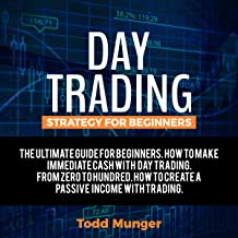 Day Trading – Strategy for Beginners: The Ultimate Guide for Making Immediate Cash with Day Trading. From Zero to Hundred.