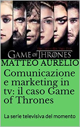 Comunicazione e marketing in tv: il caso Game of Thrones: La serie televisiva del momento