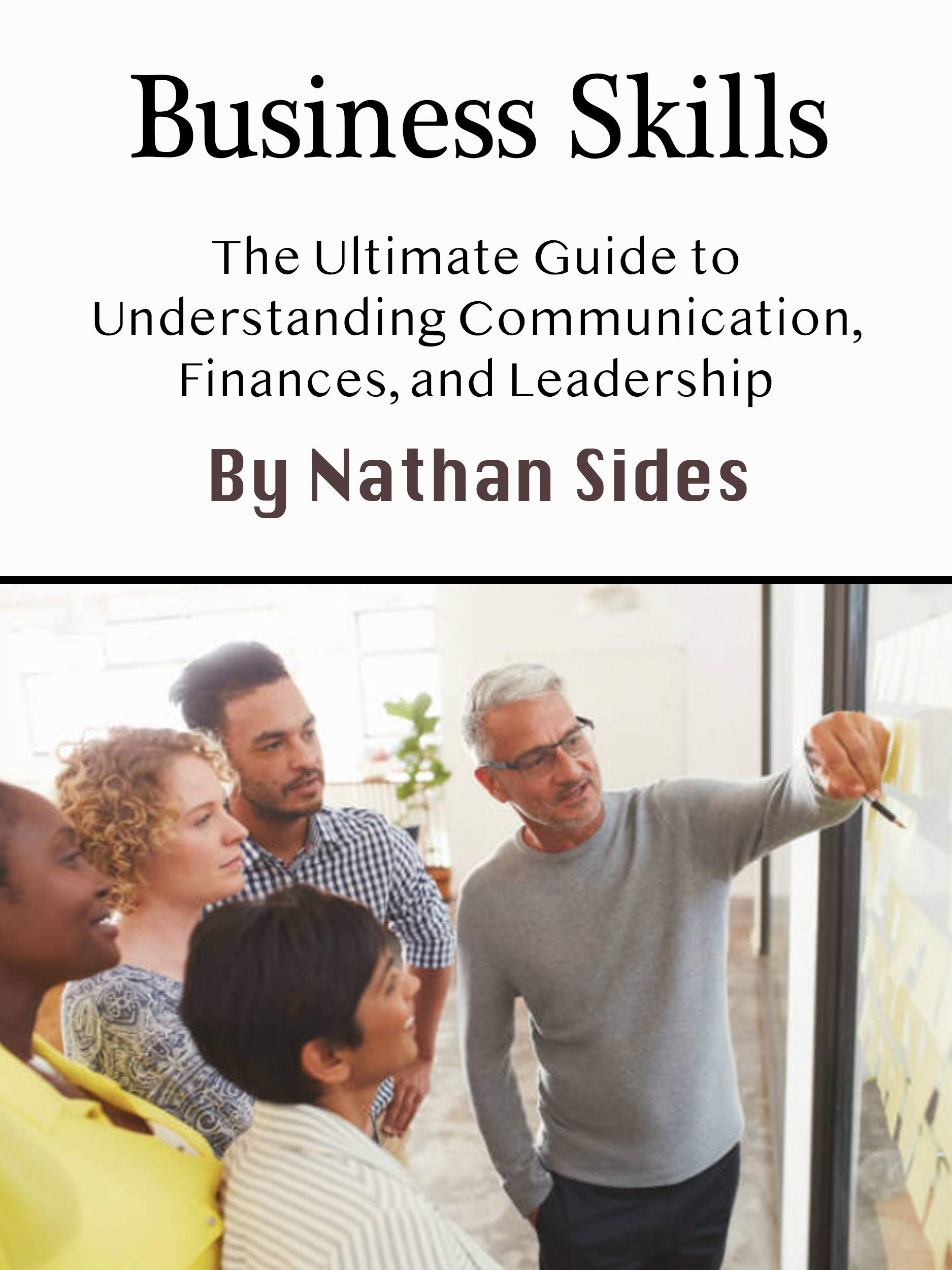 Business Skills: The Ultimate Guide to Understanding Communication, Finances, and Leadership
