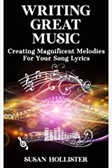 Writing Great Music: Creating Magnificent Melodies For Your Song Lyrics (Step By Step Guide To Songwriting) Kindle Edition