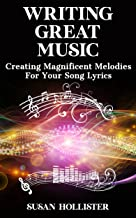 Writing Great Music: Creating Magnificent Melodies For Your Song Lyrics (Step By Step Guide To Songwriting)