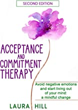 Acceptance and Commitment Therapy: Avoid Negative Emotions and Start Living Out of Your Mind: A Mindful Change