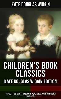 CHILDREN'S BOOK CLASSICS - Kate Douglas Wiggin Edition: 11 Novels & 120+ Short Stories, Fairy Tales, Fables & Poems for Children (Illustrated): New Chronicles ... Fairy Ring, Golden Numbers and many more