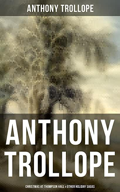 Anthony Trollope: Christmas at Thompson Hall & Other Holiday Sagas: Christmas Day at Kirkby Cottage, The Mistletoe Bough, Not if I Know It & The Two Generals… (English Edition)