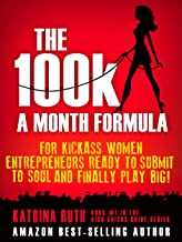 The 100k a Month Formula: For Kickass Women Entrepreneurs Ready to Suck It Up and Finally Play BIG! (The Rich Chicks Guide...