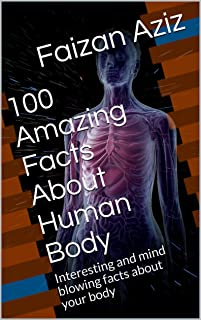 100 Amazing Facts About Human Body: Interesting and mind blowing facts about your body (100 Facts)