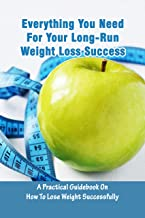 Everything You Need For Your Long-Run Weight Loss Success: A Practical Guidebook On How To Lose Weight Successfully: Weigh...