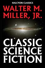 Classic Science Fiction by Walter M. Miller, Jr. (Unexpurgated Edition) (Halcyon Classics)